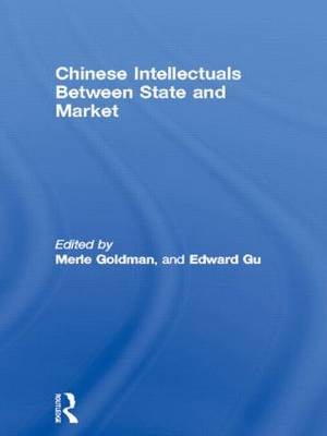 Chinese Intellectuals Between State and Market by Merle Goldman