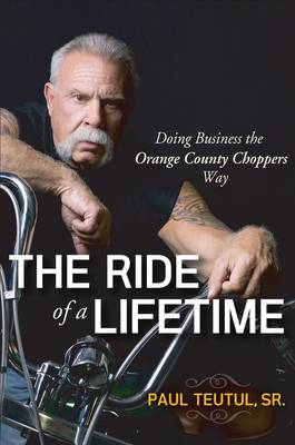 The Ride of a Lifetime: Doing Business the Orange County Choppers Way by Paul Teutul