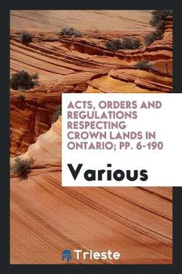 Acts, Orders and Regulations Respecting Crown Lands in Ontario; Pp. 6-190 by Various