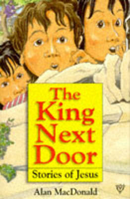 The King Next Door: Stories of Jesus by Alan MacDonald