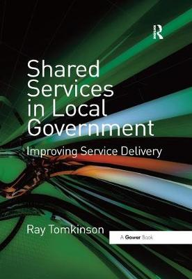 Shared Services in Local Government: Improving Service Delivery by Ray Tomkinson