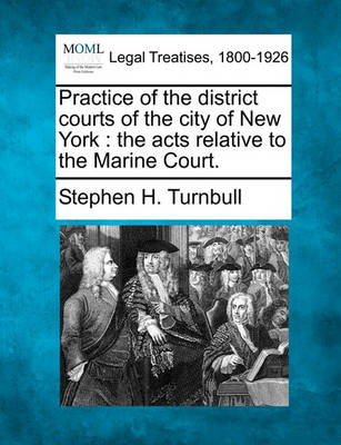 Practice of the District Courts of the City of New York: The Acts Relative to the Marine Court. by Stephen H Turnbull