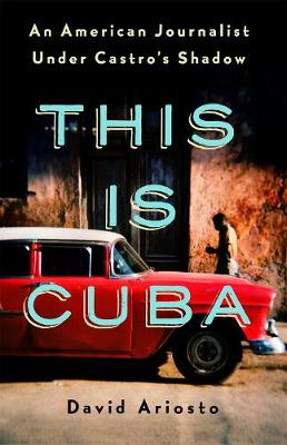 This is Cuba: An American Journalist Under Castro's Shadow by David Ariosto