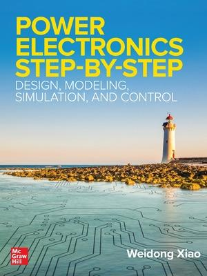Power Electronics Step-by-Step: Design, Modeling, Simulation, and Control by Weidong Xiao