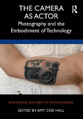 The Camera as Actor: Photography and the Embodiment of Technology book