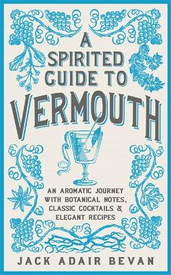 A Spirited Guide to Vermouth: An aromatic journey with botanical notes, classic cocktails and elegant recipes by Jack Adair Bevan