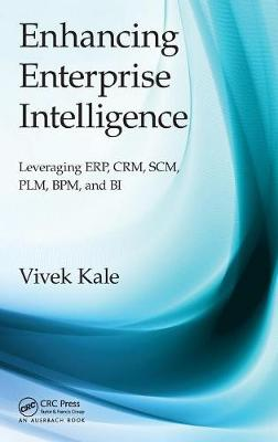 Enhancing Enterprise Intelligence: Leveraging ERP, CRM, SCM, PLM, BPM, and BI by Vivek Kale