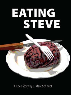 Eating Steve: A Love Story by J. Marc Schmidt