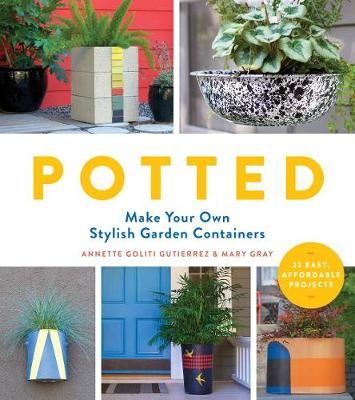 Potted: Make Your Own Stylish Garden Containers by Annette Goliti Gutierrez