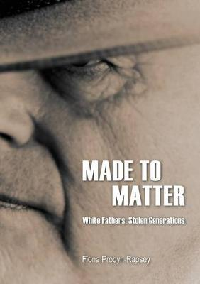 Made to Matter: White Fathers, Stolen Generations by Fiona Probyn-Rapsey