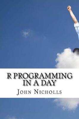 R Programming in a Day by John Nicholls