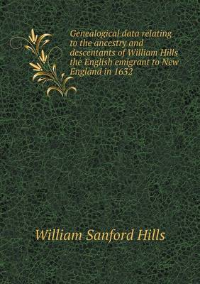 Genealogical Data Relating to the Ancestry and Descentants of William Hills the English Emigrant to New England in 1632 by William Sanford Hills