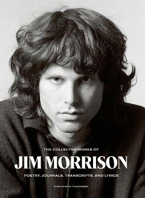 The Collected Works of Jim Morrison: Poetry, Journals, Transcripts, and Lyrics book