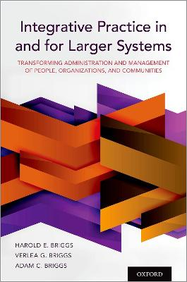 Integrative Practice in and for Larger Systems: Transforming Administration and Management of People, Organizations, and Communities by Harold E. Briggs