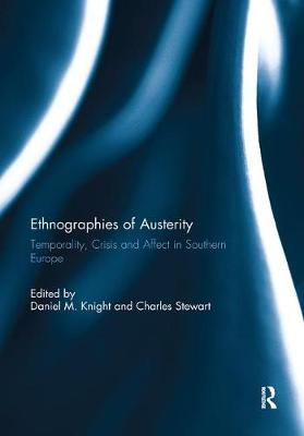 Ethnographies of Austerity: Temporality, crisis and affect in southern Europe by Daniel M. Knight