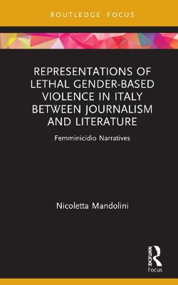 Representations of Lethal Gender-Based Violence in Italy Between Journalism and Literature: Femminicidio Narratives book