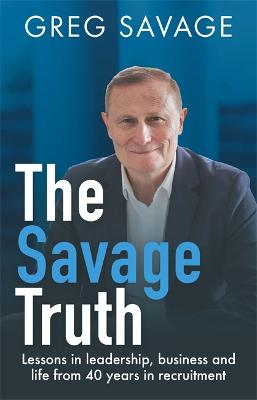 The Savage Truth: Lessons on Leadership, Business and Life from 40 Years in Recruitment by Greg Savage