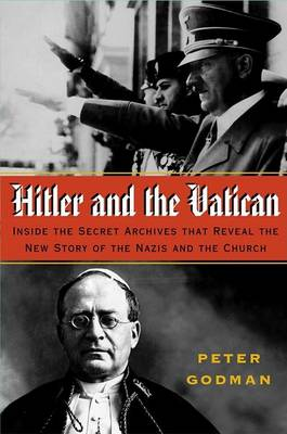 Hitler and the Vatican: The Secret Archives That Reveal the Complete Story of the Nazis and the Vatican by Peter Godman