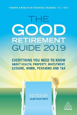 The Good Retirement Guide 2019: Everything You Need to Know About Health, Property, Investment, Leisure, Work, Pensions and Tax by Allan Esler Smith
