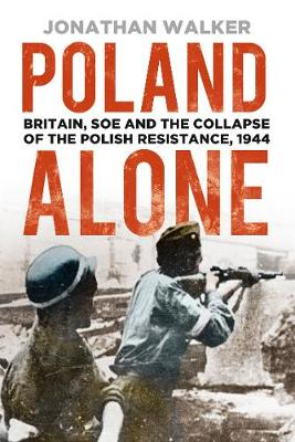 Poland Alone: Britain, SOE and the Collapse of the Polish Resistance, 1944 by Jonathan Walker