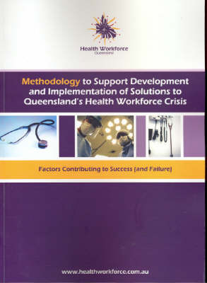 Methodology to Support Development and Implementation of Solutions to Queensland's Health Force Crisis: Factors Contributing to Success and Failure by Kristine Battye