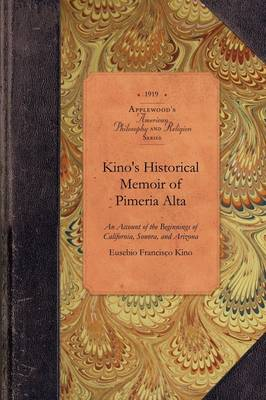 Kino's Historical Memoir of Pimer a Alta: A Contemporary Account of the Beginnings of California, Sonora, and Arizona by Eusebio Kino