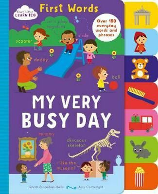 Start Little Learn Big First Words My Very Busy Day: Over 150 Everyday Words and Phrases by Smriti Prasadam-Halls