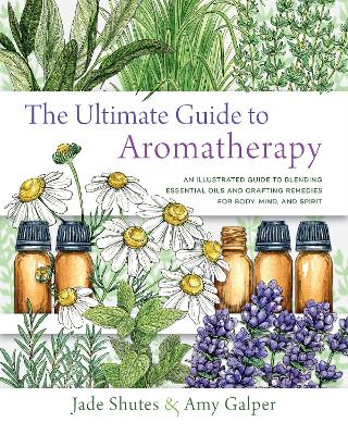 The Ultimate Guide to Aromatherapy: An Illustrated guide to blending essential oils and crafting remedies for body, mind, and spirit by Jade Shutes