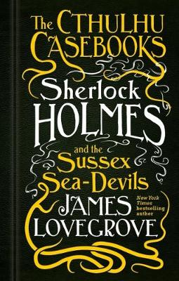 The Cthulhu Casebooks - Sherlock Holmes and the Sussex Sea-Devils book