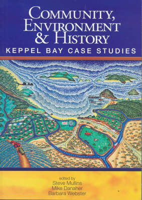 Community, Environment and History: Keppel Bay Case Studies by Barbara Webster