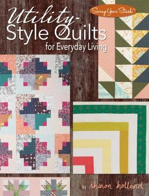 Utility-Style Quilts for Everyday Living by Sharon Holland