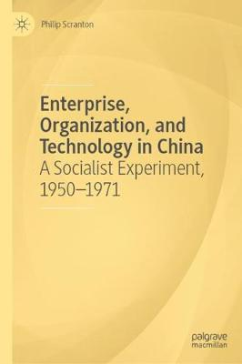 Enterprise, Organization, and Technology in China: A Socialist Experiment, 1950 1971 by Philip Scranton