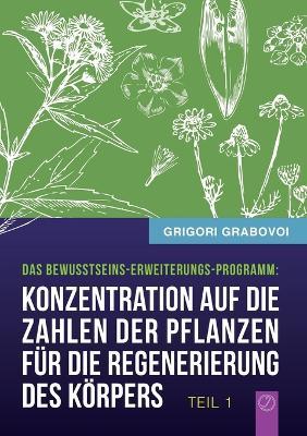 Konzentration Auf Die Zahlen Der Pflanzen Fur Die Regenerierung Des Korpers - Teil 1 by Grigori Grabovoi