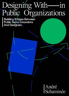 Designing With and Within Public Organizations: Building Bridges Between Public Sector Innovators and Designers: Building Bridges between Public Sector Innovators and Designers book