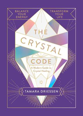The Crystal Code: Balance Your Energy, Transform Your Life by Tamara Driessen