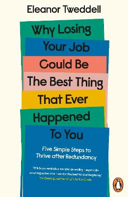 Why Losing Your Job Could be the Best Thing That Ever Happened to You: Five Simple Steps to Thrive after Redundancy by Eleanor Tweddell