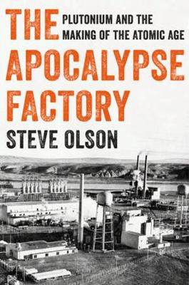 The Apocalypse Factory: Plutonium and the Making of the Atomic Age book
