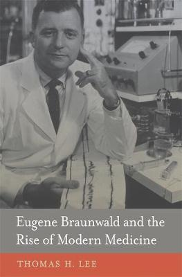 Eugene Braunwald and the Rise of Modern Medicine by Thomas H. Lee