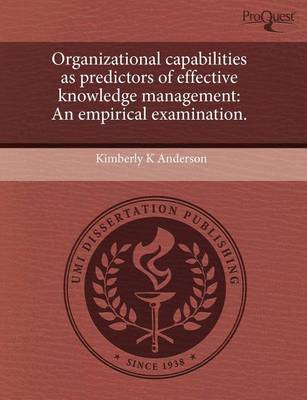 Organizational Capabilities as Predictors of Effective Knowledge Management: An Empirical Examination by Kimberly K Anderson