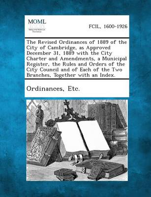 The Revised Ordinances of 1889 of the City of Cambridge, as Approved December 31, 1889 with the City Charter and Amendmentsmunicipal Register by Etc Ordinances