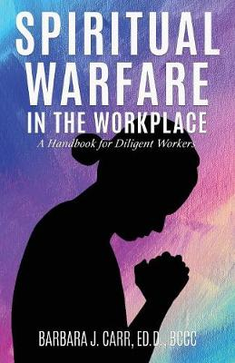 Spiritual Warfare in the Workplace: A Handbook for Diligent Workers by Barbara J Carr Ed D Bccc
