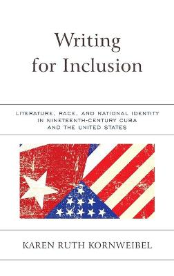 Writing for Inclusion: Literature, Race, and National Identity in Nineteenth-Century Cuba and the United States by Karen Ruth Kornweibel