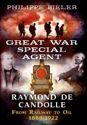 Great War Special Agent Raymond de Candolle: From Railway to Oil 1888-1922 by Philippe Bieler