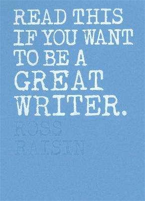 Read This if You Want to Be a Great Writer by Ross Raisin