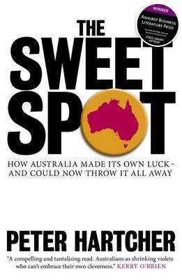 The Sweet Spot: How Australia Made Its Own Luck and Could Now Throw It All Away by Peter Hartcher