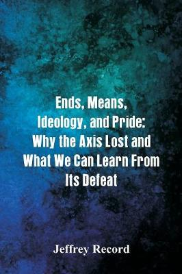 Ends, Means, Ideology, and Pride: Why the Axis Lost and What We Can Learn From Its Defeat by Jeffrey Record