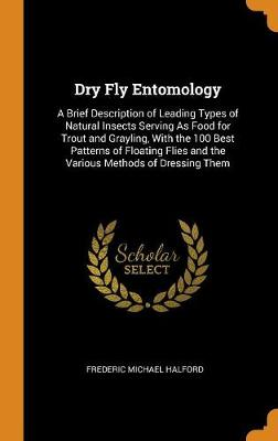 Dry Fly Entomology: A Brief Description of Leading Types of Natural Insects Serving as Food for Trout and Grayling, with the 100 Best Patterns of Floating Flies and the Various Methods of Dressing Them by Frederic Michael Halford
