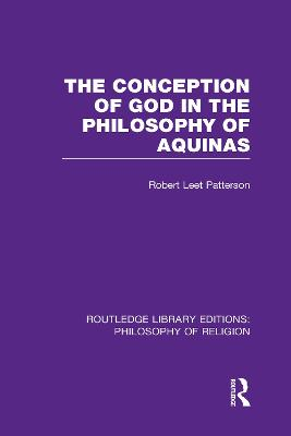 The Conception of God in the Philosophy of Aquinas by Robert Leet Patterson