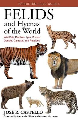 Felids and Hyenas of the World: Wildcats, Panthers, Lynx, Pumas, Ocelots, Caracals, and Relatives by Dr. Jose R. Castello