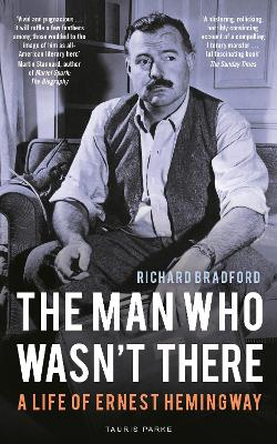 The Man Who Wasn't There: A Life of Ernest Hemingway by Professor Richard Bradford